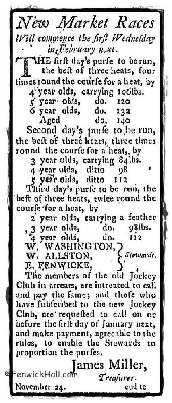 1788-Newspaper advertisement for the New Market horses races to begin again the 'first Wednesday of February'.  And a notation that if you were a member of the old Jockey Club, you need to sign up for the new Jockey Club and pay your dues.  Don't forget Edward Fenwick Sr was the founder of racing in the Carolina's and the jockey club. Edward's son, Edward Jr is noted on this advertisement as a 'steward' of the new club.  Some say Edward Jr's horseman ship was his best and only positive attribute.